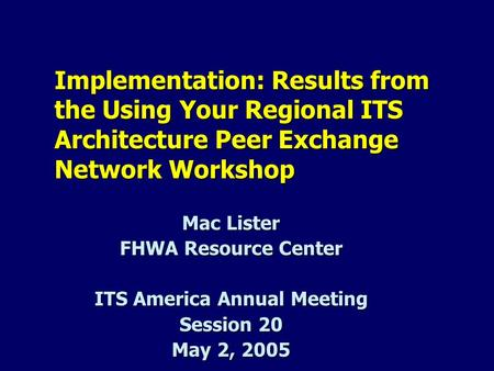 Implementation: Results from the Using Your Regional ITS Architecture Peer Exchange Network Workshop Mac Lister FHWA Resource Center ITS America Annual.