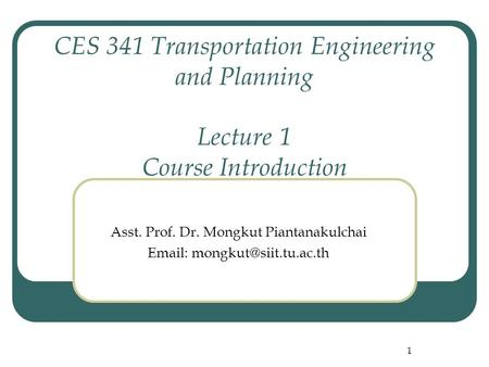 1 CES 341 Transportation Engineering and Planning Lecture 1 Course Introduction Asst. Prof. Dr. Mongkut Piantanakulchai