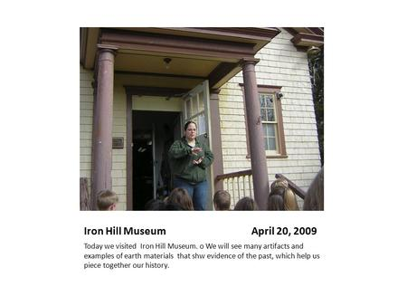 Iron Hill Museum April 20, 2009 Today we visited Iron Hill Museum. o We will see many artifacts and examples of earth materials that shw evidence of the.