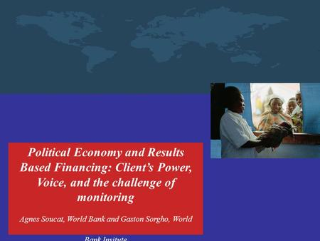 Political Economy and Results Based Financing: Client's Power, Voice, and the challenge of monitoring Agnes Soucat, World Bank and Gaston Sorgho, World.