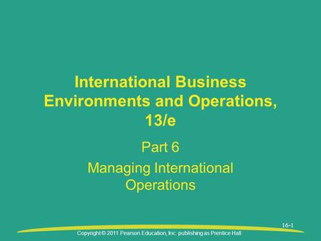 Copyright © 2011 Pearson Education, Inc. publishing as Prentice Hall 16-1 International Business Environments and Operations, 13/e Part 6 Managing International.