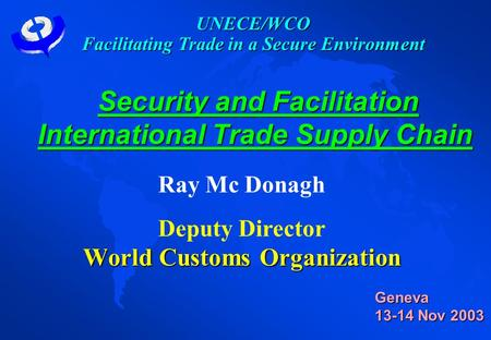 Security and Facilitation International Trade Supply Chain Security and Facilitation International Trade Supply Chain Ray Mc Donagh Deputy Director World.