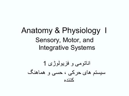 <strong>Anatomy</strong> & <strong>Physiology</strong> I Sensory, Motor, <strong>and</strong> Integrative <strong>Systems</strong> اناتومی و فزیولوژی 1 سیستم های حرکی ، حسی و هماهنگ کننده.