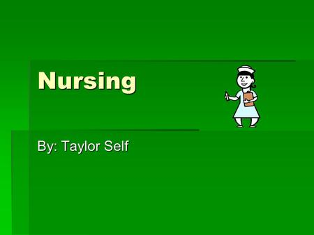 Nursing By: Taylor Self. Things you must study  Anatomy  Chemistry  Nutrition  Psychology  Nursing theory.
