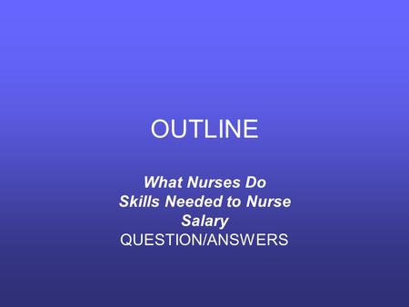 OUTLINE What Nurses Do Skills Needed to Nurse Salary QUESTION/ANSWERS.