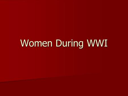 Women During WWI. Women and the War Effort Look at the following primary sources and infer – what do they tell us about what women did in the First World.