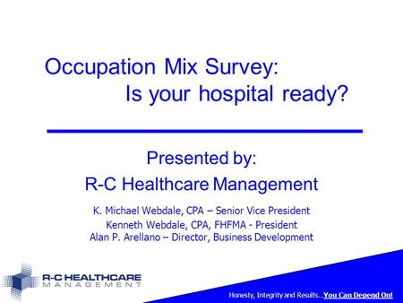Honesty, Integrity and Results…You Can Depend On! Occupation Mix Survey: Is your hospital ready? Presented by: R-C Healthcare Management K. Michael Webdale,