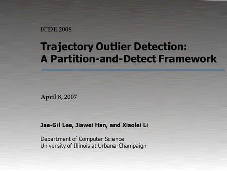 Trajectory Outlier Detection: A Partition-and-Detect Framework1 04/08/08 April 8, 2007 Trajectory Outlier Detection: A Partition-and-Detect Framework Jae-Gil.