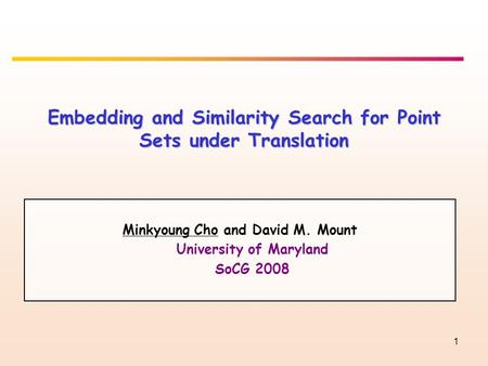 1 Embedding and Similarity Search for Point Sets under Translation Minkyoung Cho and David M. Mount University of Maryland SoCG 2008.