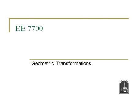 EE 7700 Geometric Transformations. Bahadir K. Gunturk2 Geometric Transformation translation scale rotation & scale Rigid flow Rotation matrix Scale matrix.