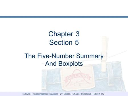Sullivan – Fundamentals of Statistics – 2 nd Edition – Chapter 3 Section 5 – Slide 1 of 21 Chapter 3 Section 5 The Five-Number Summary And Boxplots.
