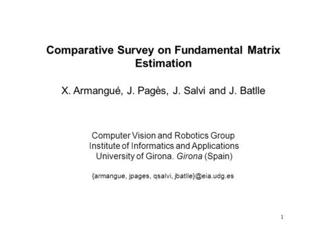 1 Comparative Survey on Fundamental Matrix Estimation Computer Vision and Robotics Group Institute of Informatics and Applications University of Girona.