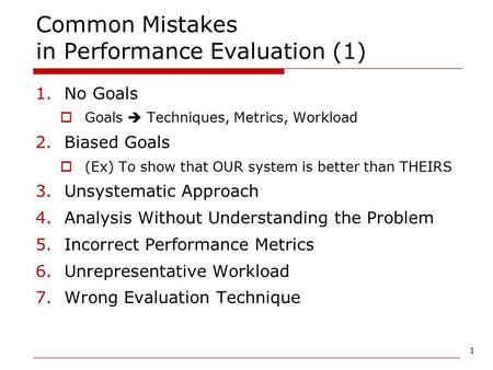 1 Common Mistakes in Performance Evaluation (1) 1.No Goals  Goals  Techniques, Metrics, Workload 2.Biased Goals  (Ex) To show that OUR system is better.