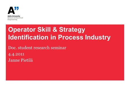 Operator Skill & Strategy Identification in Process Industry Doc. student research seminar 4.4.2011 Janne Pietilä.