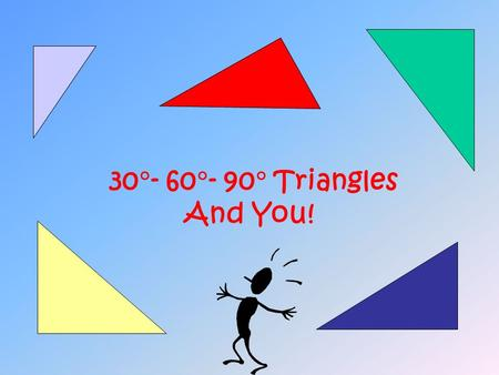 30  - 60  - 90  Triangles And You! Remember the Pythagorean Theorem? The sum of the square of the legs is equal to the square of the hypotenuse. a.