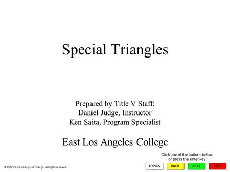 Special Triangles Prepared by Title V Staff: Daniel Judge, Instructor Ken Saita, Program Specialist East Los Angeles College EXIT TOPICSBACKNEXT Click.
