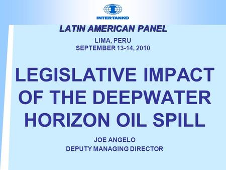LATIN AMERICAN PANEL LATIN AMERICAN PANEL LIMA, PERU SEPTEMBER 13-14, 2010 LEGISLATIVE IMPACT OF THE DEEPWATER HORIZON OIL SPILL JOE ANGELO DEPUTY MANAGING.