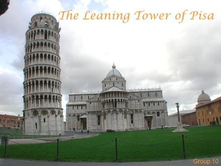 The Leaning Tower of Pisa Group 10. La Torre di Pisa The Tower of Pisa is the bell tower of the Cathedral Construction began in August 1173 Work completed.