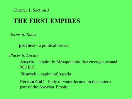 Chapter 1, Section 3 THE FIRST EMPIRES Terms to Know province - a political district Places to Locate Assyria – empire in Mesopotamia that emerged around.