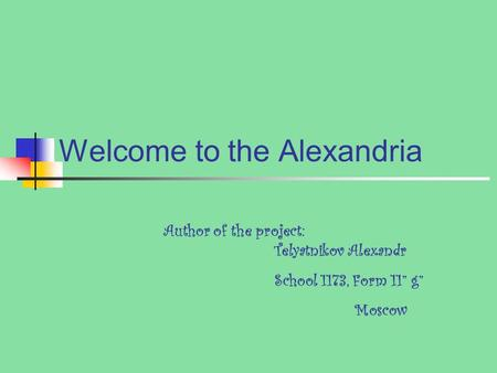 "Welcome to the Alexandria Author of the project: Telyatnikov Alexandr School 1173, Form 11"" g"" Moscow."