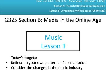 Exam Unit G325 - 50% of A2 - 2 hour exam - 100 marks - (50/50) Section A: Theoretical Evaluation of Production Section B: Contemporary Media Issues (Online.