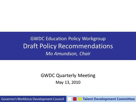 GWDC Education Policy Workgroup Draft Policy Recommendations Mo Amundson, Chair GWDC Quarterly Meeting May 13, 2010.