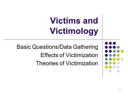 1 Victims and Victimology Basic Questions/Data Gathering Effects of Victimization Theories of Victimization.