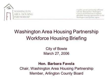 Washington Area Housing Partnership Workforce Housing Briefing City of Bowie March 27, 2006 Hon. Barbara Favola Chair, Washington Area Housing Partnership.