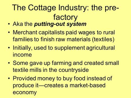 The Cottage Industry: the pre- factory Aka the putting-out system Merchant capitalists paid wages to rural families to finish raw materials (textiles)
