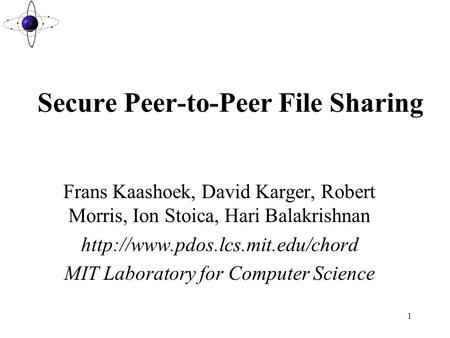 1 Secure Peer-to-Peer File Sharing Frans Kaashoek, David Karger, Robert Morris, Ion Stoica, Hari Balakrishnan  MIT Laboratory.