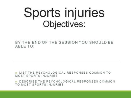 Sports injuries Objectives: BY THE END OF THE SESSION YOU SHOULD BE ABLE TO: o LIST THE PSYCHOLOGICAL RESPONSES COMMON TO MOST SPORTS INJURIES o DESCRIBE.