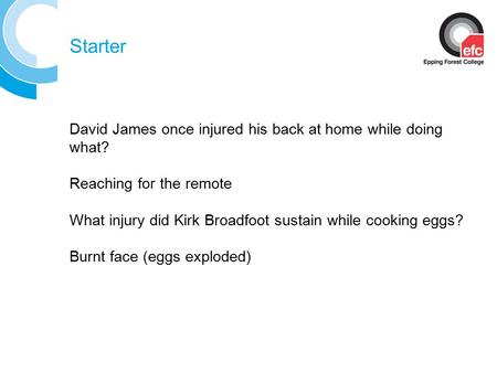 Starter David James once injured his back at home while doing what? Reaching for the remote What injury did Kirk Broadfoot sustain while cooking eggs?