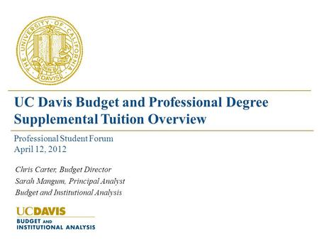 Chris Carter, Budget Director Sarah Mangum, Principal Analyst Budget and Institutional Analysis UC Davis Budget and Professional Degree Supplemental Tuition.