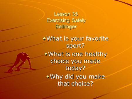 Lesson 35 Exercising Safely Bellringer What is your favorite sport? What is one healthy choice you made today? Why did you make that choice?