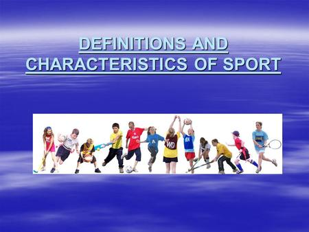 DEFINITIONS AND CHARACTERISTICS OF SPORT. WHAT IS SPORT?  Sport has had a long history and has played a major part in society and culture. It is a concept.