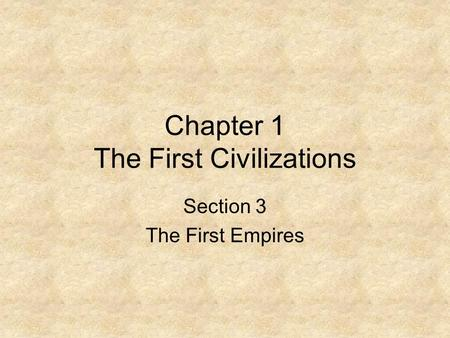 Chapter 1 The First Civilizations Section 3 The First Empires.