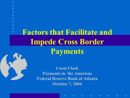 Factors that Facilitate and Impede Cross Border Payments Carol Clark Payments in the Americas Federal Reserve Bank of Atlanta October 7, 2004.