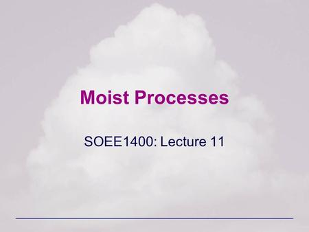 Moist Processes SOEE1400: Lecture 11. SOEE1400 : Meteorology and Forecasting2 Water in the Atmosphere Almost all the water in the atmosphere is contained.