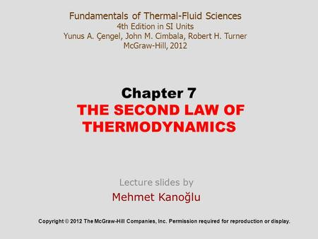Chapter 7 THE SECOND LAW OF THERMODYNAMICS Copyright © 2012 The McGraw-Hill Companies, Inc. Permission required for reproduction or display. Lecture slides.
