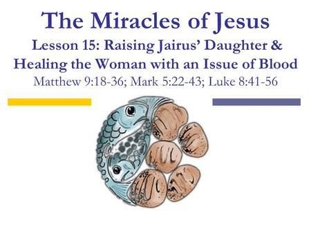 The Miracles of Jesus Lesson 15: Raising Jairus' Daughter & Healing the Woman with an Issue of Blood Matthew 9:18-36; Mark 5:22-43; Luke 8:41-56.