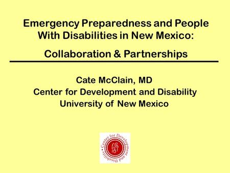 Emergency Preparedness and People With Disabilities in New Mexico: Collaboration & Partnerships Cate McClain, MD Center for Development and Disability.