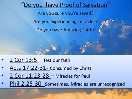 """Do you have Proof of Salvation"" 2 Cor 13:5 – Test our faith Acts 17:22-31- Consumed by Christ 2 Cor 11:23-28 – Miracles for Paul Phil 2:25-30- Sometimes,"