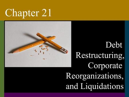 Debt Restructuring, Corporate Reorganizations, and Liquidations Chapter 21.