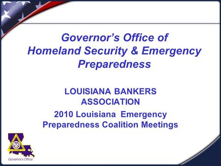 Governor's Office of Homeland Security & Emergency Preparedness LOUISIANA BANKERS ASSOCIATION 2010 Louisiana Emergency Preparedness Coalition Meetings.