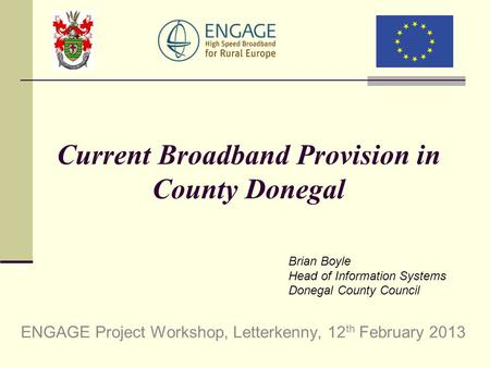 Current Broadband Provision in County Donegal ENGAGE Project Workshop, Letterkenny, 12 th February 2013 Brian Boyle Head of Information Systems Donegal.
