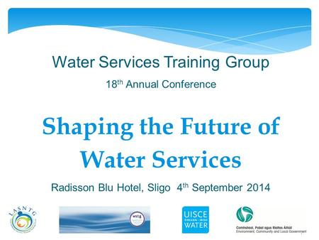 1 Water Services Training Group 18 th Annual Conference Shaping the Future of Water Services Radisson Blu Hotel, Sligo 4 th September 2014.