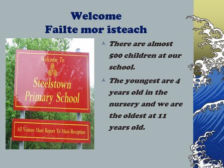 Welcome Failte mor isteach There are almost 500 children at our school. The youngest are 4 years old in the nursery and we are the oldest at 11 years old.
