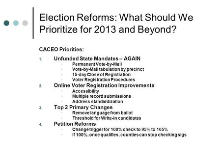 Election Reforms: What Should We Prioritize for 2013 and Beyond? CACEO Priorities: 1. Unfunded State Mandates – AGAIN Permanent Vote-by-Mail Vote-by-Mail.