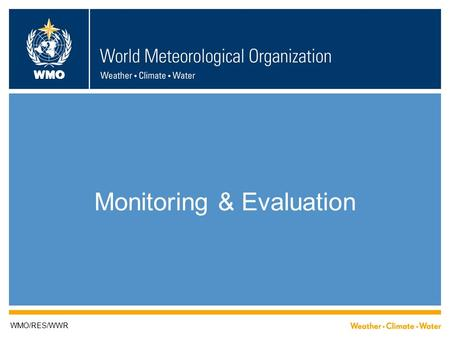 WMO Monitoring & Evaluation WMO/RES/WWR. The WMO M&E system is designed to: Enable the senior management and programme managers of the Secretariat, the.