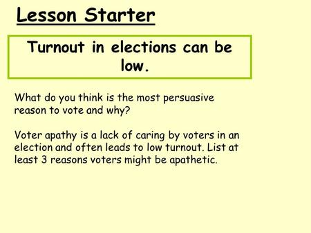 Lesson Starter Turnout in elections can be low. What do you think is the most persuasive reason to vote and why? Voter apathy is a lack of caring by voters.